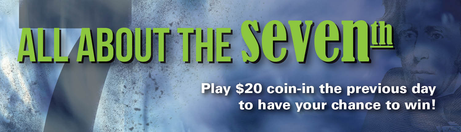 all about the seventh | Play $20 coin-in the previous day to have your chance to win!