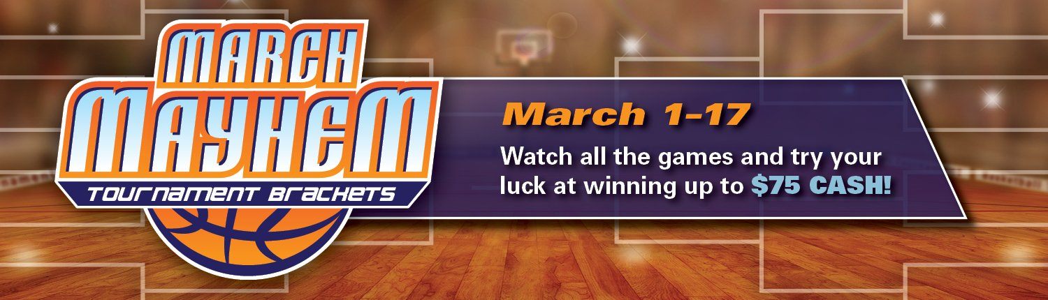 March Mayhem Tournament Brackets | March 1–17 | Watch the games and try your luck at winning up to $75 CASH!
